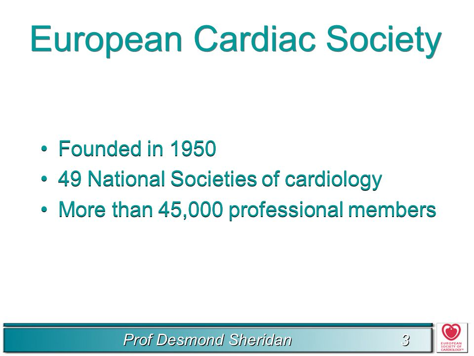 Prof Desmond Sheridan 3 3 European Cardiac Society Founded in 1950 49 National Societies of cardiology More than 45,000 professional members Founded in 1950 49 National Societies of cardiology More than 45,000 professional members