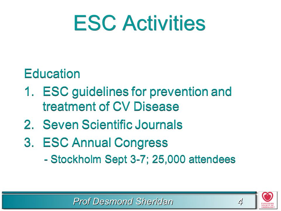 Prof Desmond Sheridan 4 4 ESC Activities Education 1.ESC guidelines for prevention and treatment of CV Disease 2.Seven Scientific Journals 3.ESC Annual Congress - Stockholm Sept 3-7; 25,000 attendees Education 1.ESC guidelines for prevention and treatment of CV Disease 2.Seven Scientific Journals 3.ESC Annual Congress - Stockholm Sept 3-7; 25,000 attendees