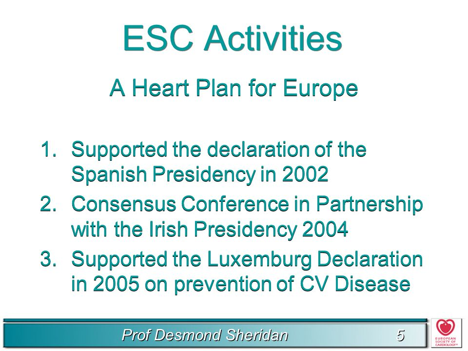 Prof Desmond Sheridan 5 5 ESC Activities A Heart Plan for Europe 1.Supported the declaration of the Spanish Presidency in 2002 2.Consensus Conference in Partnership with the Irish Presidency 2004 3.Supported the Luxemburg Declaration in 2005 on prevention of CV Disease A Heart Plan for Europe 1.Supported the declaration of the Spanish Presidency in 2002 2.Consensus Conference in Partnership with the Irish Presidency 2004 3.Supported the Luxemburg Declaration in 2005 on prevention of CV Disease