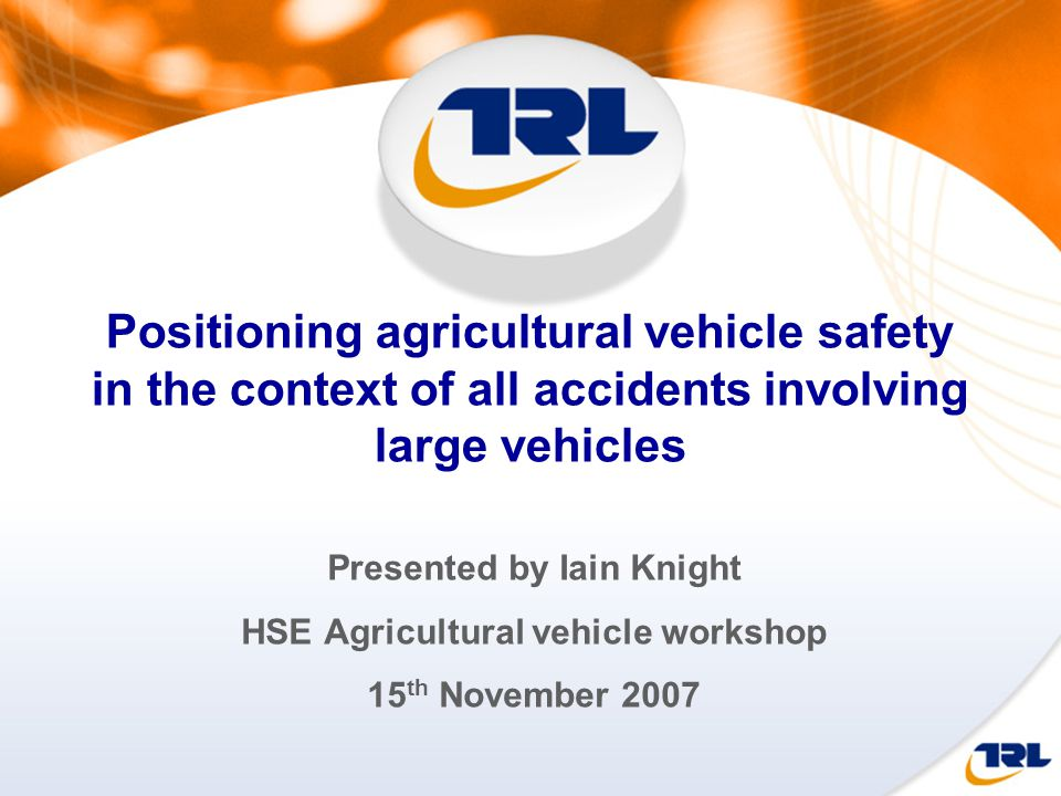 Positioning agricultural vehicle safety in the context of all accidents involving large vehicles Presented by Iain Knight HSE Agricultural vehicle workshop 15 th November 2007