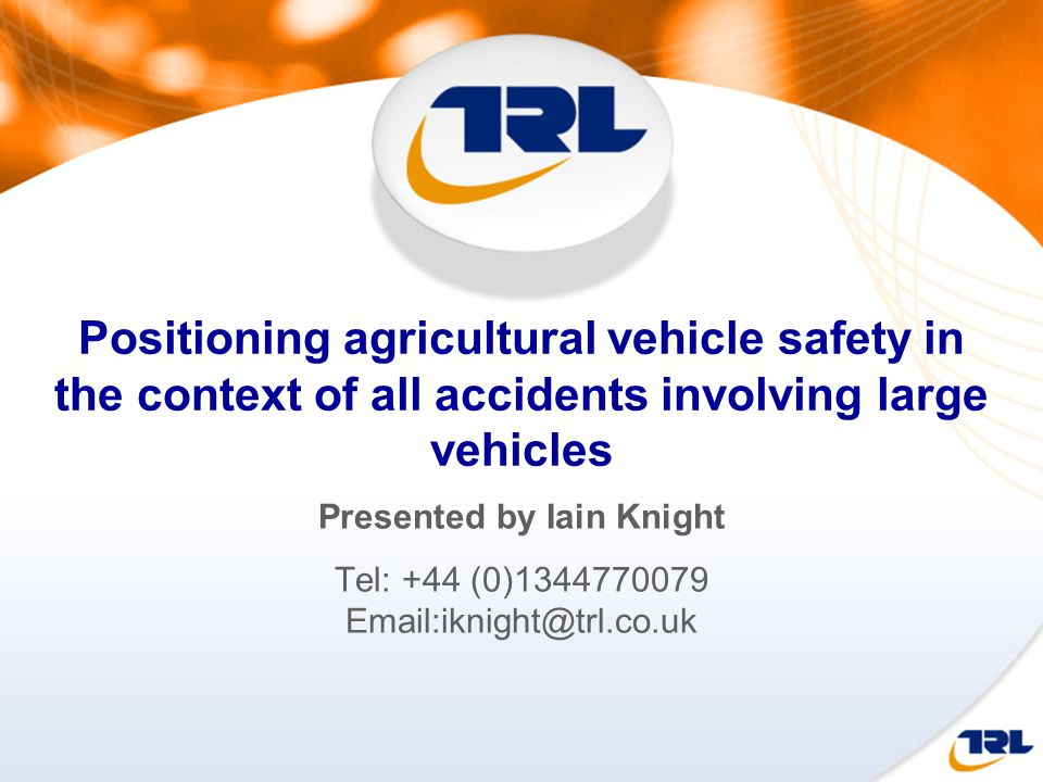 Positioning agricultural vehicle safety in the context of all accidents involving large vehicles Presented by Iain Knight Tel: +44 (0)1344770079 Email:iknight@trl.co.uk