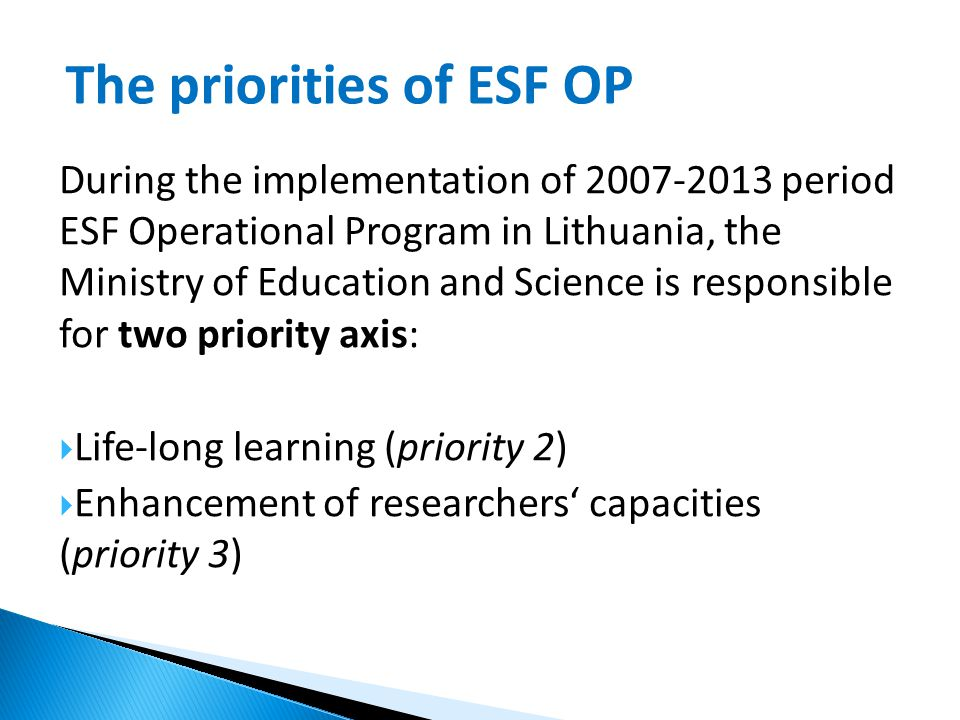 During the implementation of 2007-2013 period ESF Operational Program in Lithuania, the Ministry of Education and Science is responsible for two priority axis:  Life-long learning (priority 2)  Enhancement of researchers' capacities (priority 3) The priorities of ESF OP