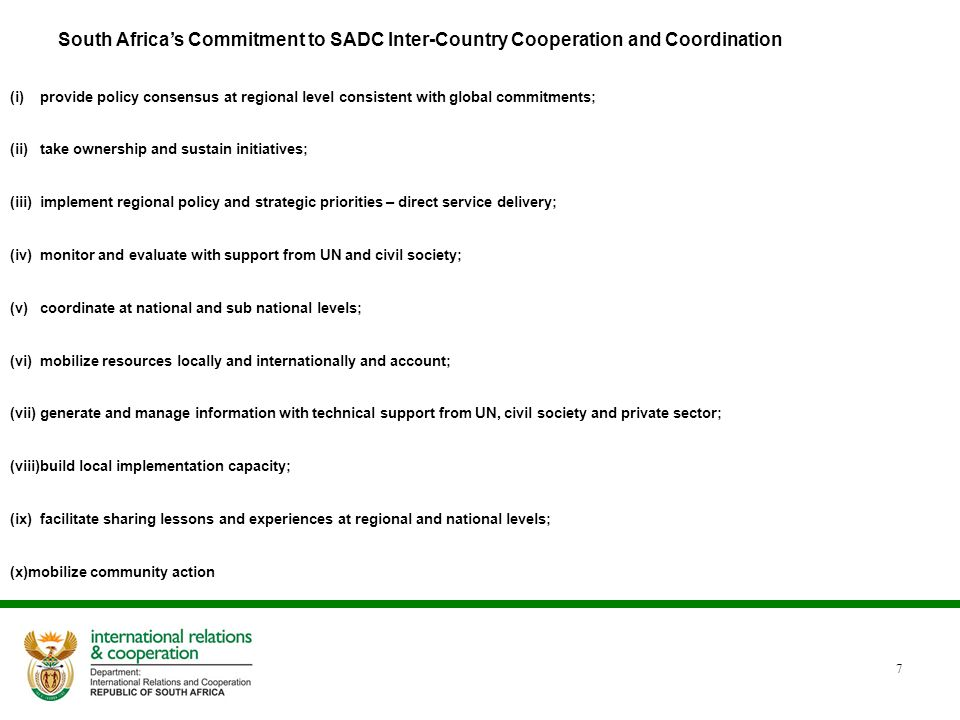 7 South Africa's Commitment to SADC Inter-Country Cooperation and Coordination (i)provide policy consensus at regional level consistent with global commitments; (ii)take ownership and sustain initiatives; (iii)implement regional policy and strategic priorities – direct service delivery; (iv)monitor and evaluate with support from UN and civil society; (v)coordinate at national and sub national levels; (vi)mobilize resources locally and internationally and account; (vii)generate and manage information with technical support from UN, civil society and private sector; (viii)build local implementation capacity; (ix)facilitate sharing lessons and experiences at regional and national levels; (x)mobilize community action