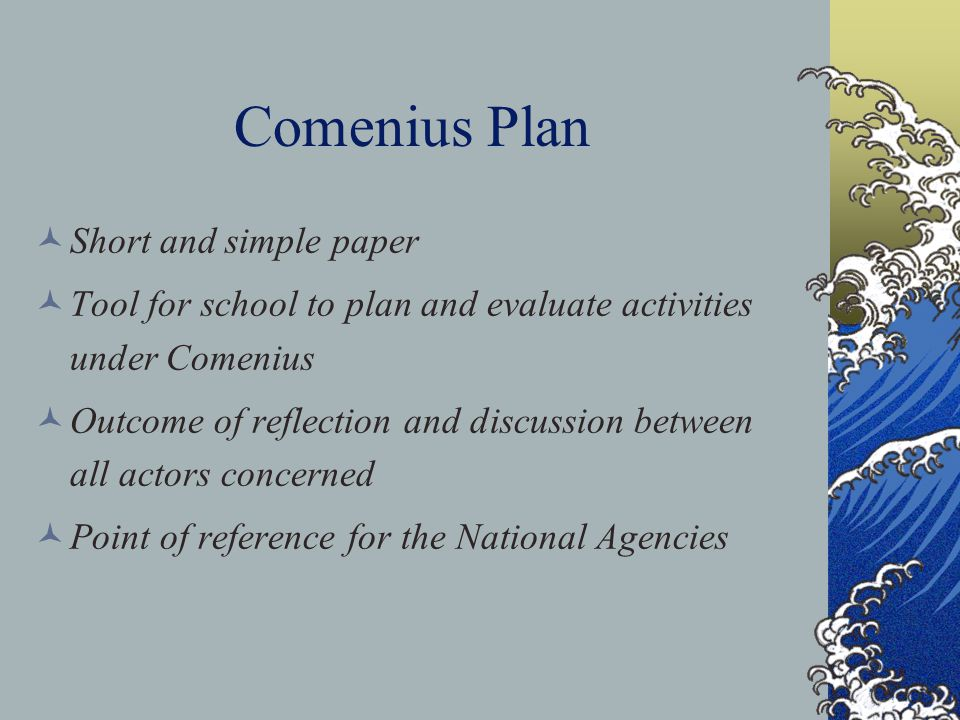 Comenius Plan Short and simple paper Tool for school to plan and evaluate activities under Comenius Outcome of reflection and discussion between all a