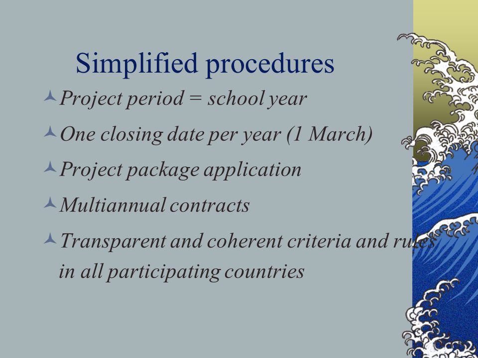 Simplified procedures Project period = school year One closing date per year (1 March) Project package application Multiannual contracts Transparent and coherent criteria and rules in all participating countries