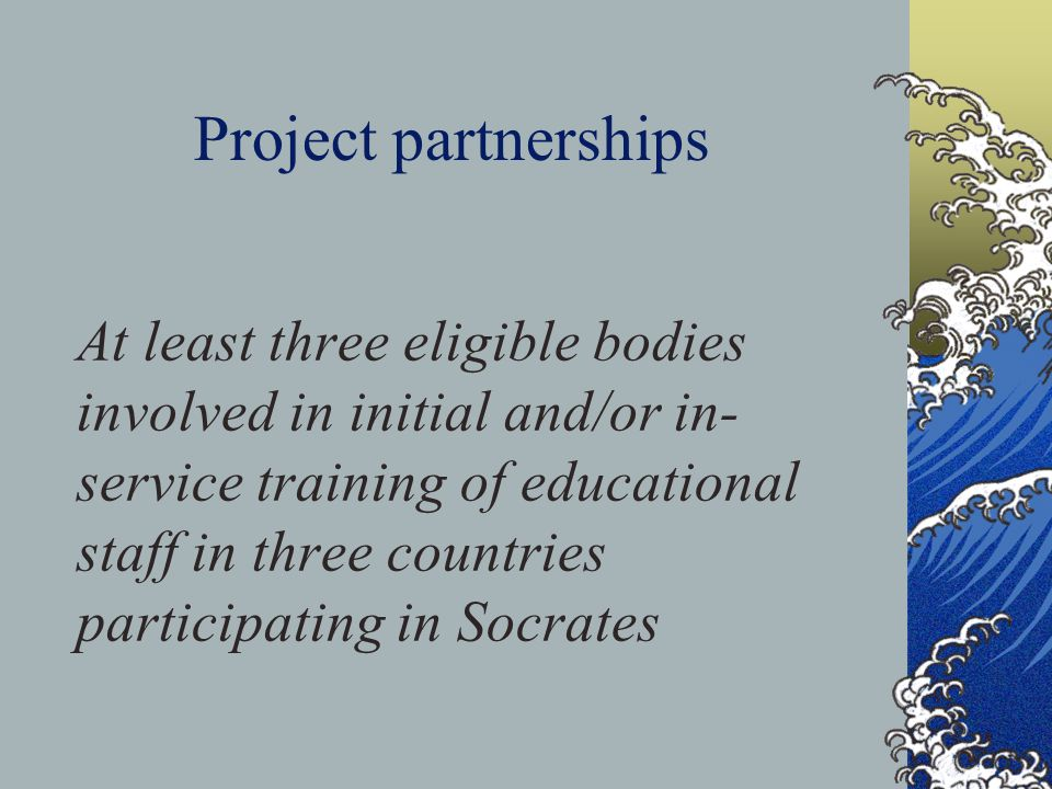 Project partnerships At least three eligible bodies involved in initial and/or in- service training of educational staff in three countries participating in Socrates