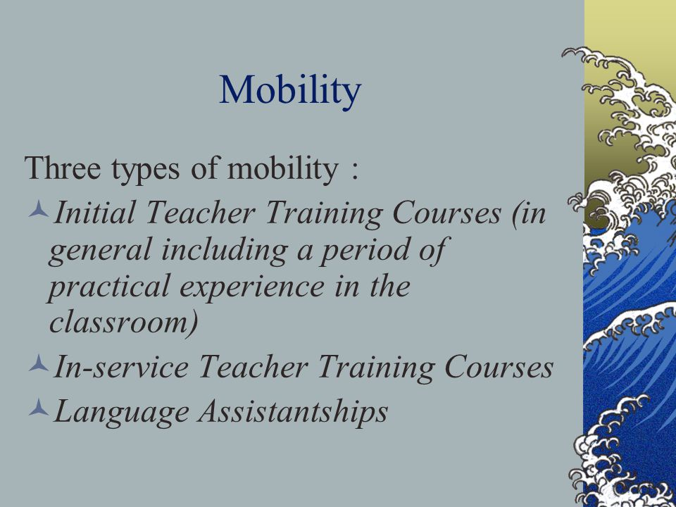 Mobility Three types of mobility : Initial Teacher Training Courses (in general including a period of practical experience in the classroom) In-service Teacher Training Courses Language Assistantships