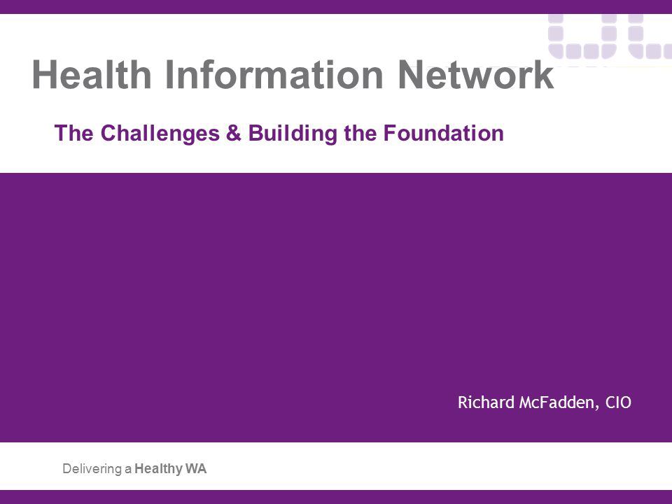 Health Information Network The Challenges & Building the Foundation Delivering a Healthy WA Richard McFadden, CIO