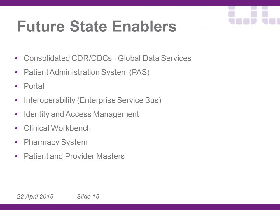 22 April 2015 Slide 15 Future State Enablers Consolidated CDR/CDCs - Global Data Services Patient Administration System (PAS) Portal Interoperability