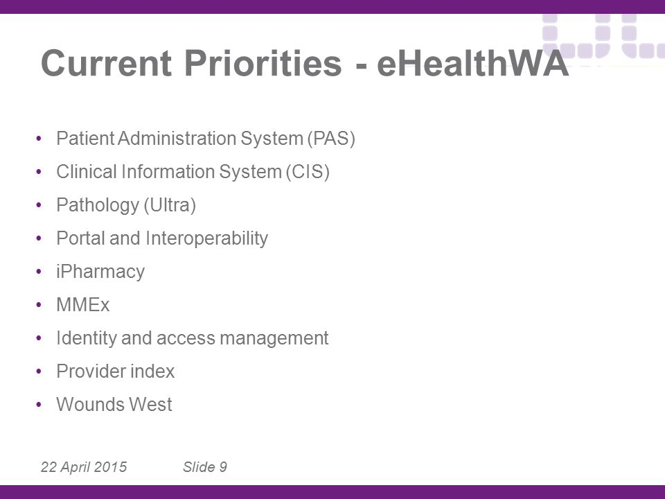 22 April 2015 Slide 9 Current Priorities - eHealthWA Patient Administration System (PAS) Clinical Information System (CIS) Pathology (Ultra) Portal an