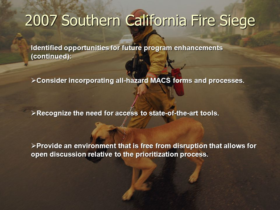 2007 Southern California Fire Siege Identified opportunities for future program enhancements (continued):  Consider incorporating all-hazard MACS forms and processes.