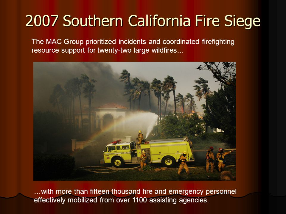 2007 Southern California Fire Siege …with more than fifteen thousand fire and emergency personnel effectively mobilized from over 1100 assisting agencies.