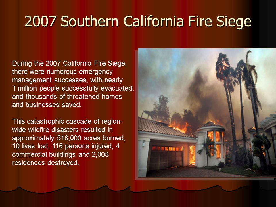 2007 Southern California Fire Siege During the 2007 California Fire Siege, there were numerous emergency management successes, with nearly 1 million people successfully evacuated, and thousands of threatened homes and businesses saved.