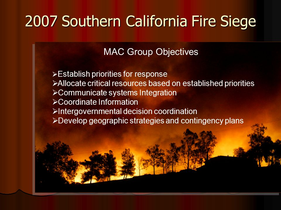 2007 Southern California Fire Siege  Establish priorities for response  Allocate critical resources based on established priorities  Communicate systems Integration  Coordinate Information  Intergovernmental decision coordination  Develop geographic strategies and contingency plans MAC Group Objectives