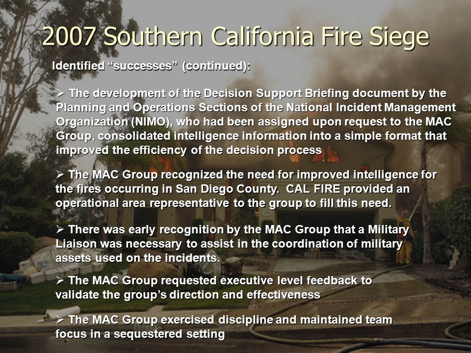 2007 Southern California Fire Siege Identified successes (continued):  The development of the Decision Support Briefing document by the Planning and Operations Sections of the National Incident Management Organization (NIMO), who had been assigned upon request to the MAC Group, consolidated intelligence information into a simple format that improved the efficiency of the decision process  There was early recognition by the MAC Group that a Military Liaison was necessary to assist in the coordination of military assets used on the incidents.