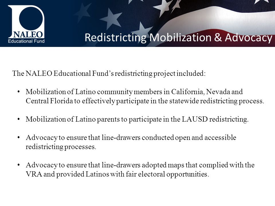 The NALEO Educational Fund's redistricting project included: Mobilization of Latino community members in California, Nevada and Central Florida to effectively participate in the statewide redistricting process.