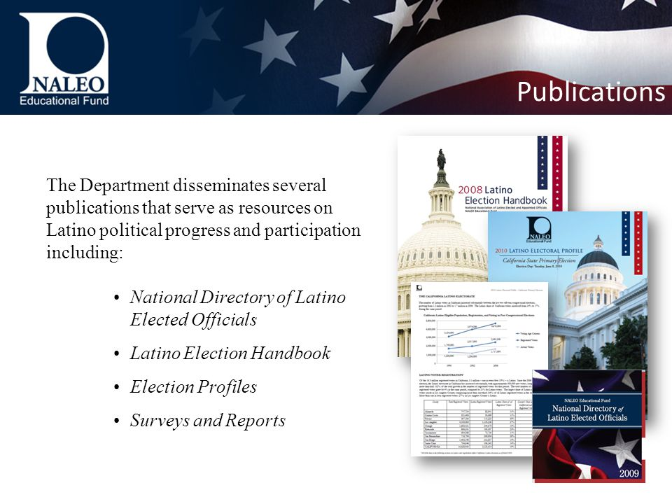 The Department disseminates several publications that serve as resources on Latino political progress and participation including: National Directory of Latino Elected Officials Latino Election Handbook Election Profiles Surveys and Reports Publications