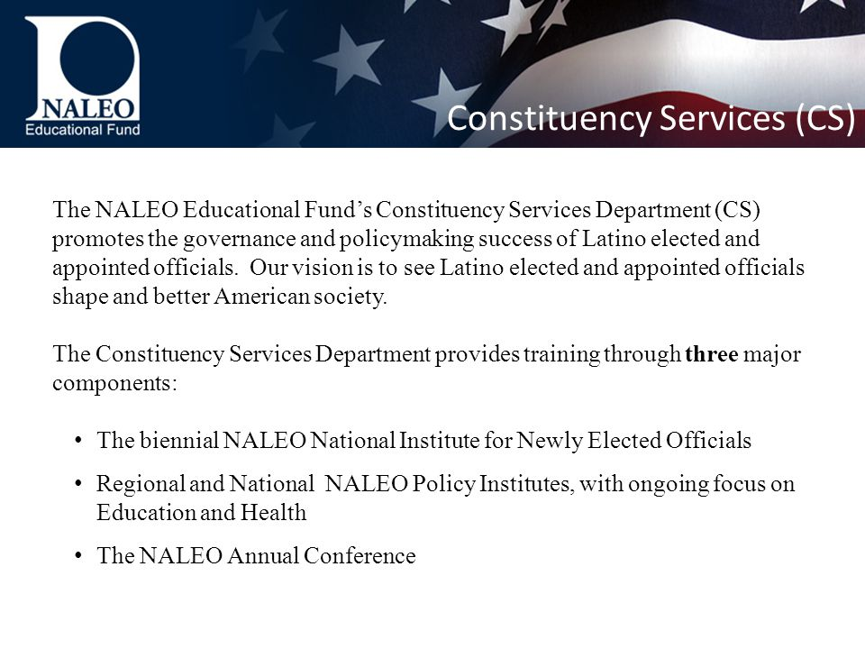 The NALEO Educational Fund's Constituency Services Department (CS) promotes the governance and policymaking success of Latino elected and appointed officials.