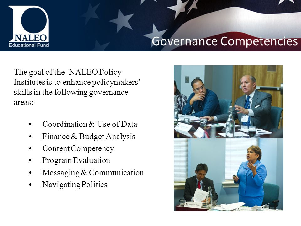 The goal of the NALEO Policy Institutes is to enhance policymakers' skills in the following governance areas: Coordination & Use of Data Finance & Budget Analysis Content Competency Program Evaluation Messaging & Communication Navigating Politics Governance Competencies