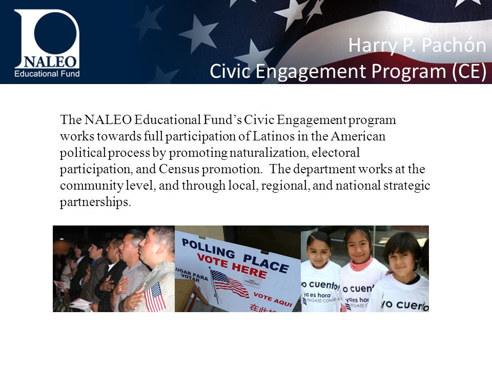 The NALEO Educational Fund's Civic Engagement program works towards full participation of Latinos in the American political process by promoting naturalization, electoral participation, and Census promotion.