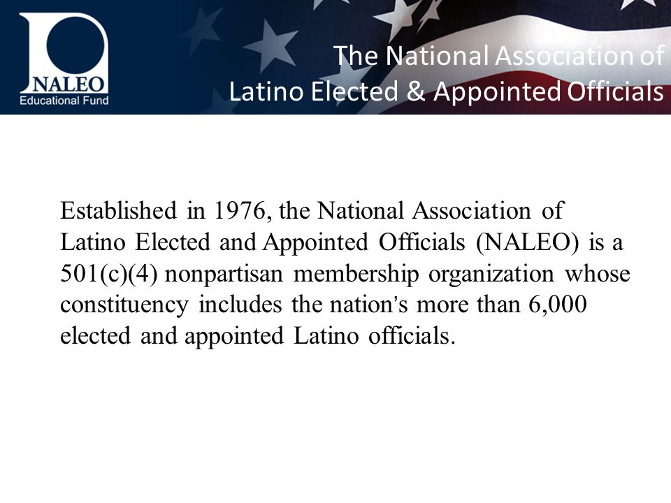 Established in 1976, the National Association of Latino Elected and Appointed Officials (NALEO) is a 501(c)(4) nonpartisan membership organization whose constituency includes the nation ' s more than 6,000 elected and appointed Latino officials.