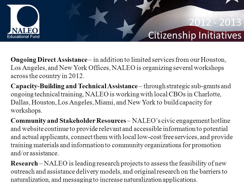 2012 - 2013 Citizenship Initiatives Ongoing Direct Assistance – in addition to limited services from our Houston, Los Angeles, and New York Offices, NALEO is organizing several workshops across the country in 2012.