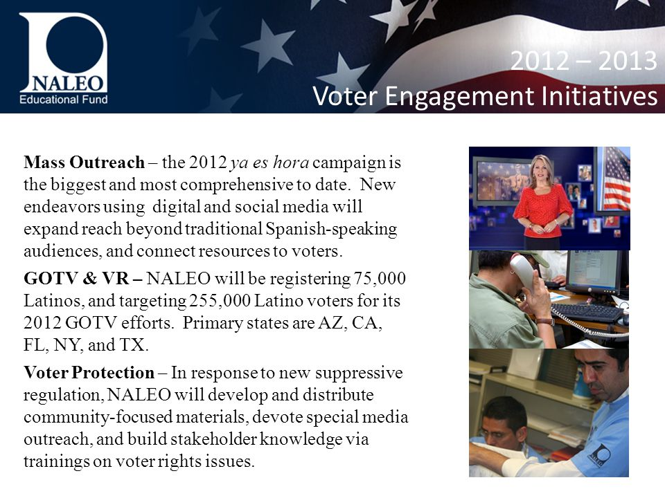 2012 – 2013 Voter Engagement Initiatives Mass Outreach – the 2012 ya es hora campaign is the biggest and most comprehensive to date.