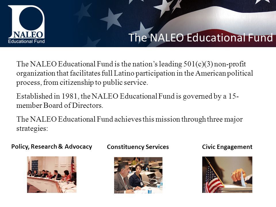 The NALEO Educational Fund is the nation's leading 501(c)(3) non-profit organization that facilitates full Latino participation in the American political process, from citizenship to public service.