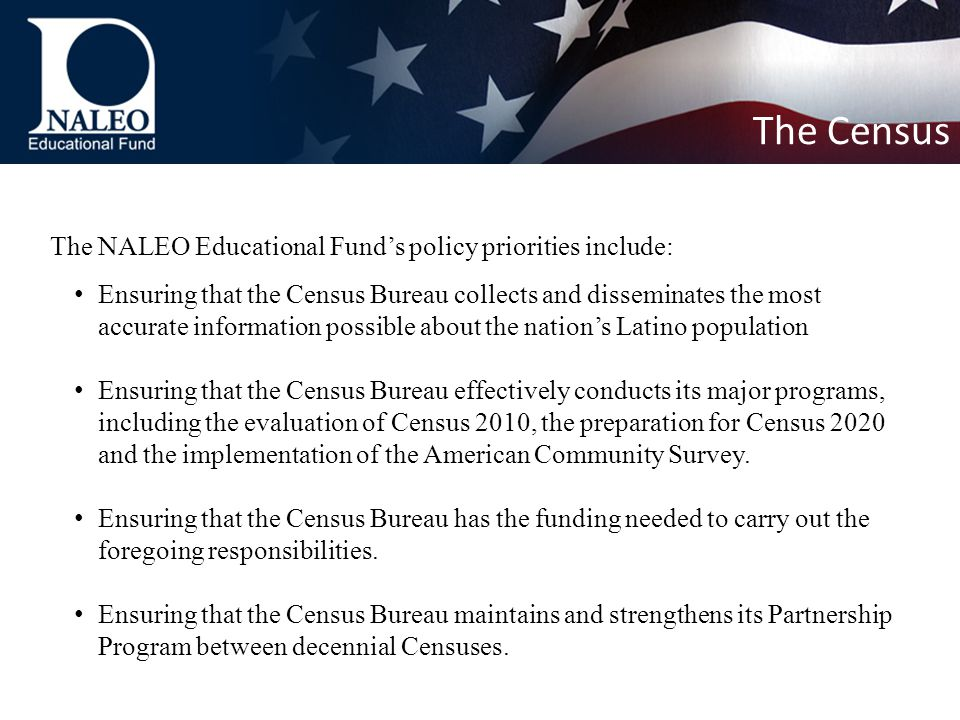 The NALEO Educational Fund's policy priorities include: Ensuring that the Census Bureau collects and disseminates the most accurate information possible about the nation's Latino population Ensuring that the Census Bureau effectively conducts its major programs, including the evaluation of Census 2010, the preparation for Census 2020 and the implementation of the American Community Survey.