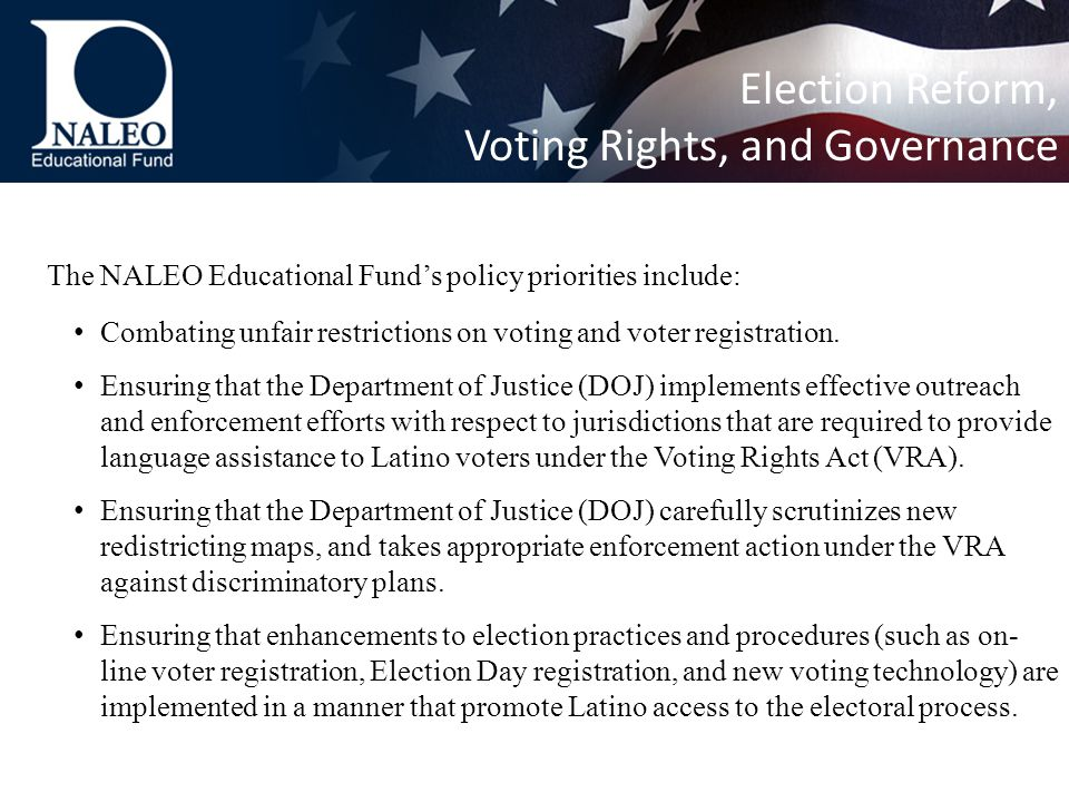 The NALEO Educational Fund's policy priorities include: Combating unfair restrictions on voting and voter registration.