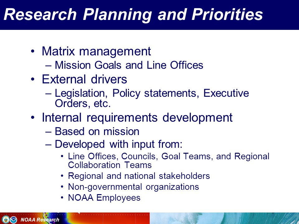 NOAA Research Research Planning and Priorities Matrix management –Mission Goals and Line Offices External drivers –Legislation, Policy statements, Executive Orders, etc.