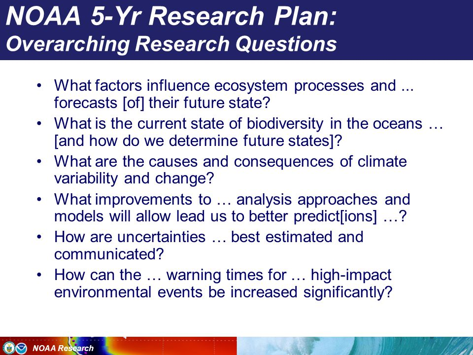 NOAA Research NOAA 5-Yr Research Plan: Overarching Research Questions What factors influence ecosystem processes and...