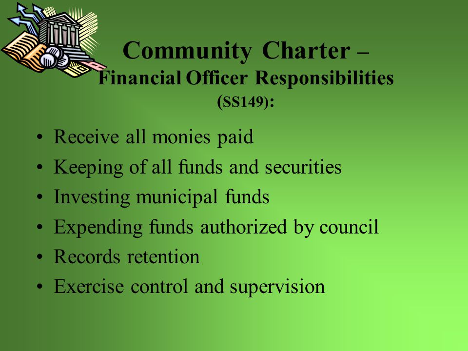 Community Charter – Financial Officer Responsibilities ( SS149) : Receive all monies paid Keeping of all funds and securities Investing municipal funds Expending funds authorized by council Records retention Exercise control and supervision