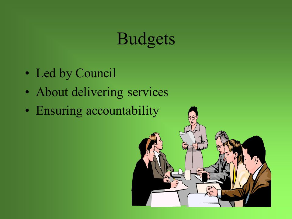 Budgets Led by Council About delivering services Ensuring accountability