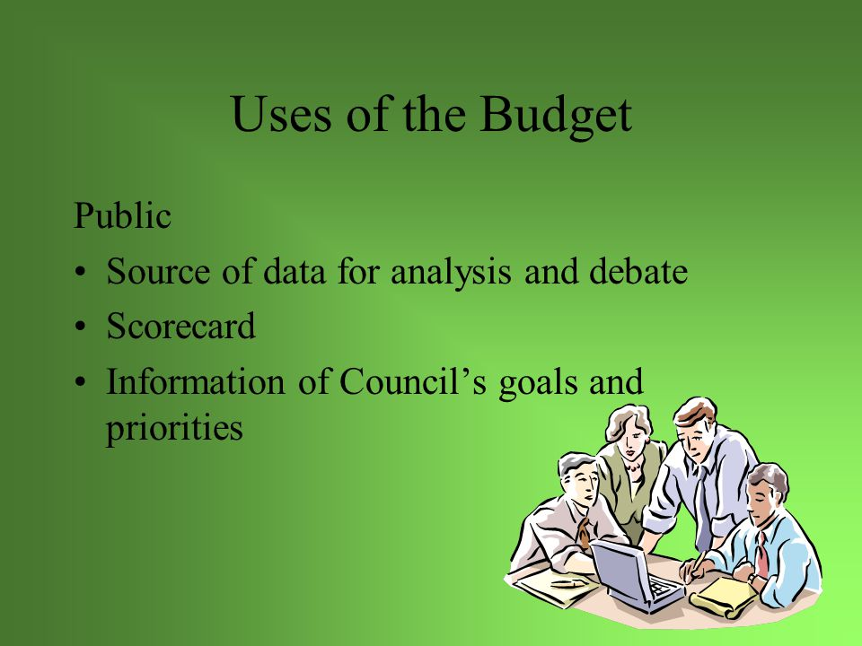 Uses of the Budget Public Source of data for analysis and debate Scorecard Information of Council's goals and priorities