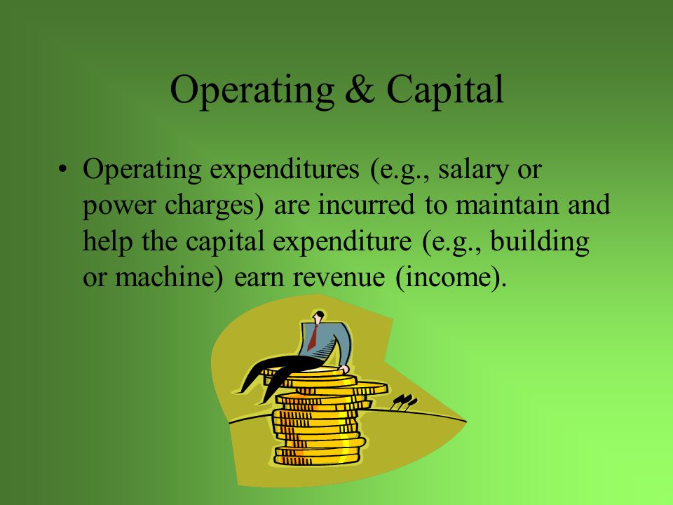 Operating & Capital Operating expenditures (e.g., salary or power charges) are incurred to maintain and help the capital expenditure (e.g., building or machine) earn revenue (income).