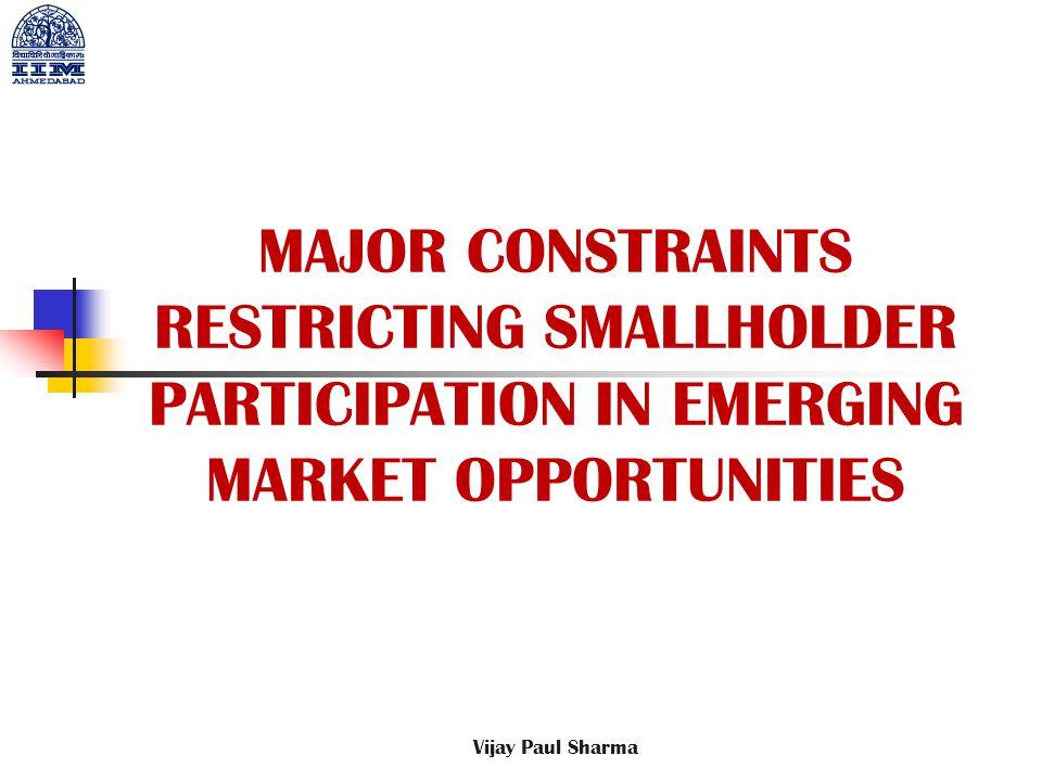 MAJOR CONSTRAINTS RESTRICTING SMALLHOLDER PARTICIPATION IN EMERGING MARKET OPPORTUNITIES Vijay Paul Sharma