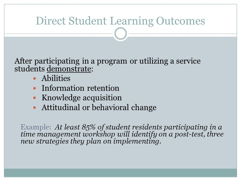 Direct Student Learning Outcomes After participating in a program or utilizing a service students demonstrate: Abilities Information retention Knowledge acquisition Attitudinal or behavioral change Example: At least 85% of student residents participating in a time management workshop will identify on a post-test, three new strategies they plan on implementing.