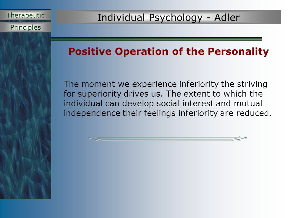 Principles Therapeutic Individual Psychology - Adler Dysfunctional Operation of the Personality Disturbed children are pursing one of four mistaken goals Attention – attention seeking Power – exaggerated need to exercise power and superiority Revenge – feel hurt and victimized – goal to get even Inadequacy or withdrawal – inferiority complex