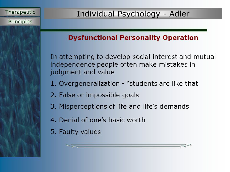 Principles Therapeutic Individual Psychology - Adler Motivation Behaviour is directed at striving for perfection and coping with inferiority by striving for mastery, success and completion through life goals and social interest A person's behaviour is guided by fictional finalism which refers to the imagined central goal that guides our behaviour and gives unity to the personality Example – perfectionist, born leader,