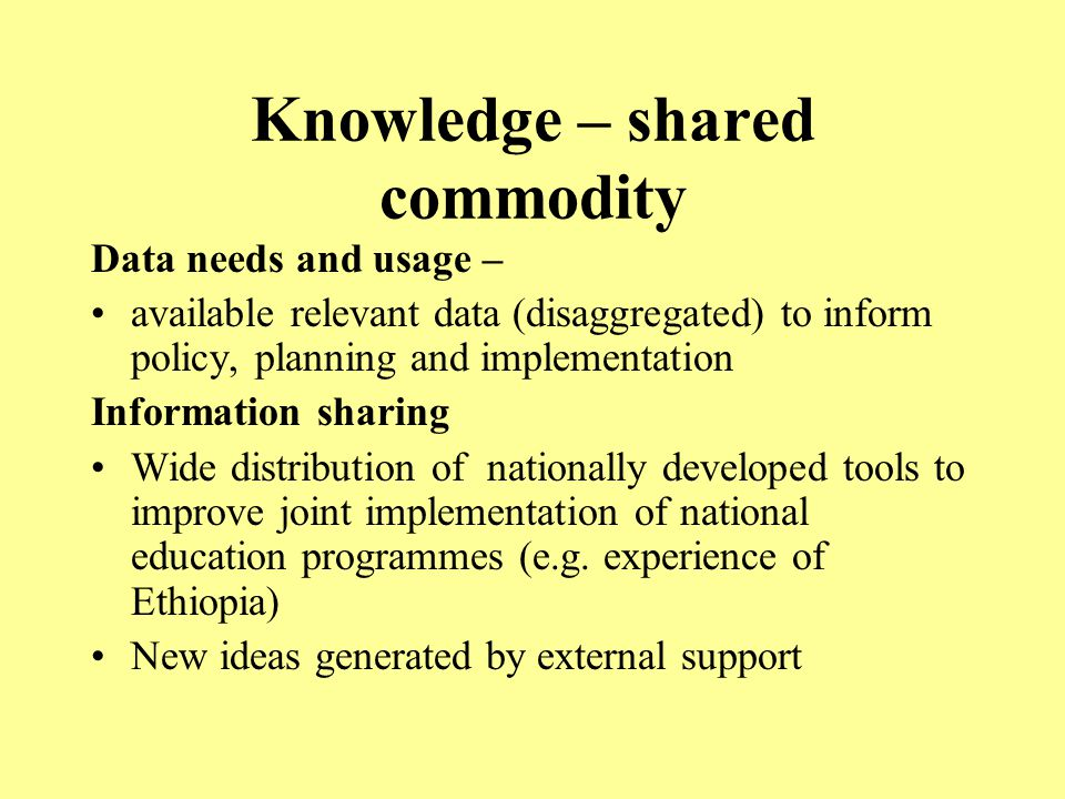 Knowledge – shared commodity Data needs and usage – available relevant data (disaggregated) to inform policy, planning and implementation Information sharing Wide distribution of nationally developed tools to improve joint implementation of national education programmes (e.g.