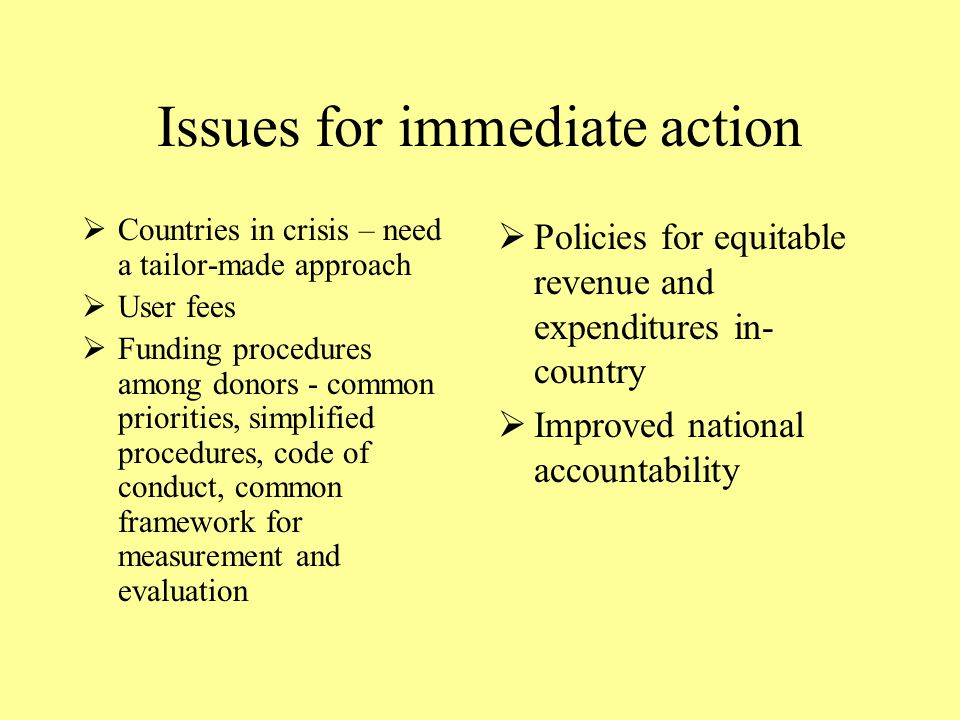 Issues for immediate action  Countries in crisis – need a tailor-made approach  User fees  Funding procedures among donors - common priorities, simplified procedures, code of conduct, common framework for measurement and evaluation  Policies for equitable revenue and expenditures in- country  Improved national accountability