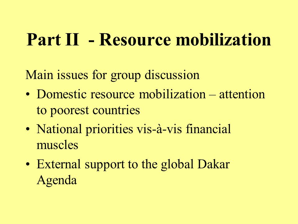 Part II - Resource mobilization Main issues for group discussion Domestic resource mobilization – attention to poorest countries National priorities vis-à-vis financial muscles External support to the global Dakar Agenda