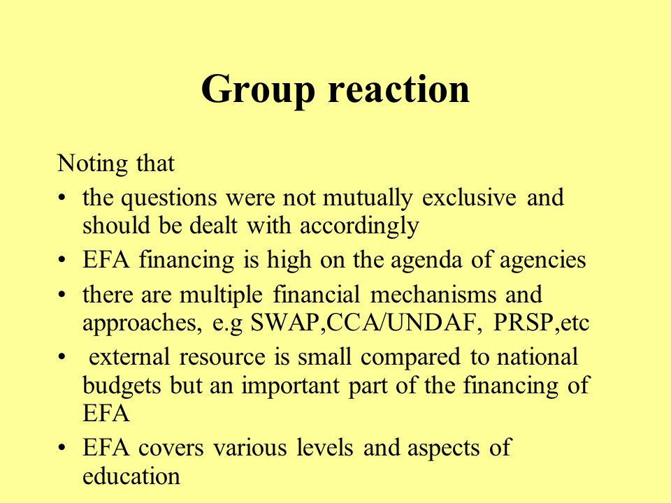 Group reaction Noting that the questions were not mutually exclusive and should be dealt with accordingly EFA financing is high on the agenda of agencies there are multiple financial mechanisms and approaches, e.g SWAP,CCA/UNDAF, PRSP,etc external resource is small compared to national budgets but an important part of the financing of EFA EFA covers various levels and aspects of education