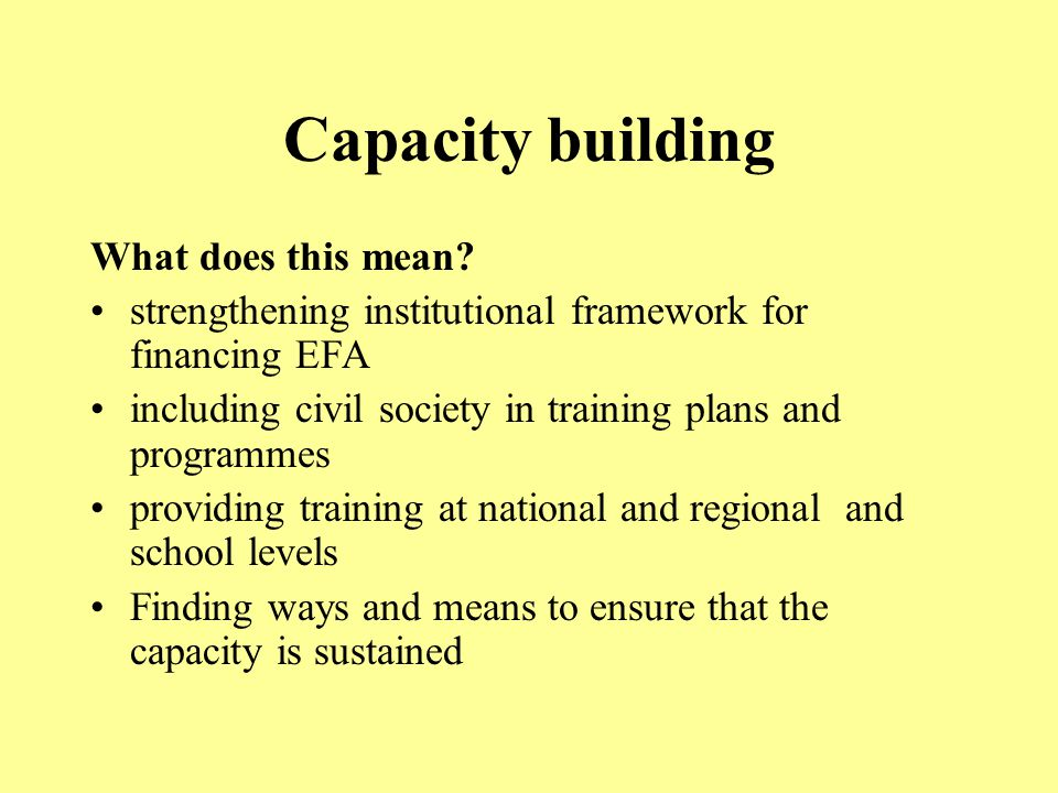 Capacity building What does this mean? strengthening institutional framework for financing EFA including civil society in training plans and programme