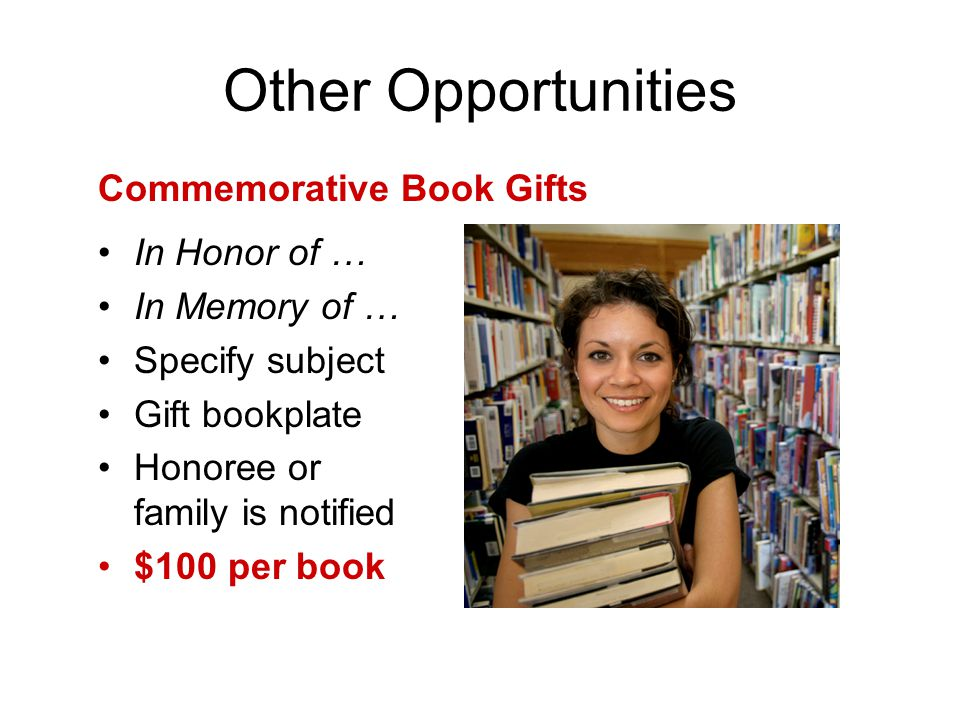 In Honor of … In Memory of … Specify subject Gift bookplate Honoree or family is notified $100 per book Commemorative Book Gifts Other Opportunities