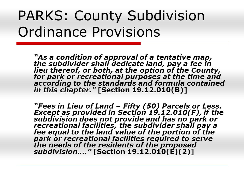 PARKS: County Subdivision Ordinance Provisions As a condition of approval of a tentative map, the subdivider shall dedicate land, pay a fee in lieu thereof, or both, at the option of the County, for park or recreational purposes at the time and according to the standards and formula contained in this chapter. [Section (B)] Fees in Lieu of Land – Fifty (50) Parcels or Less.
