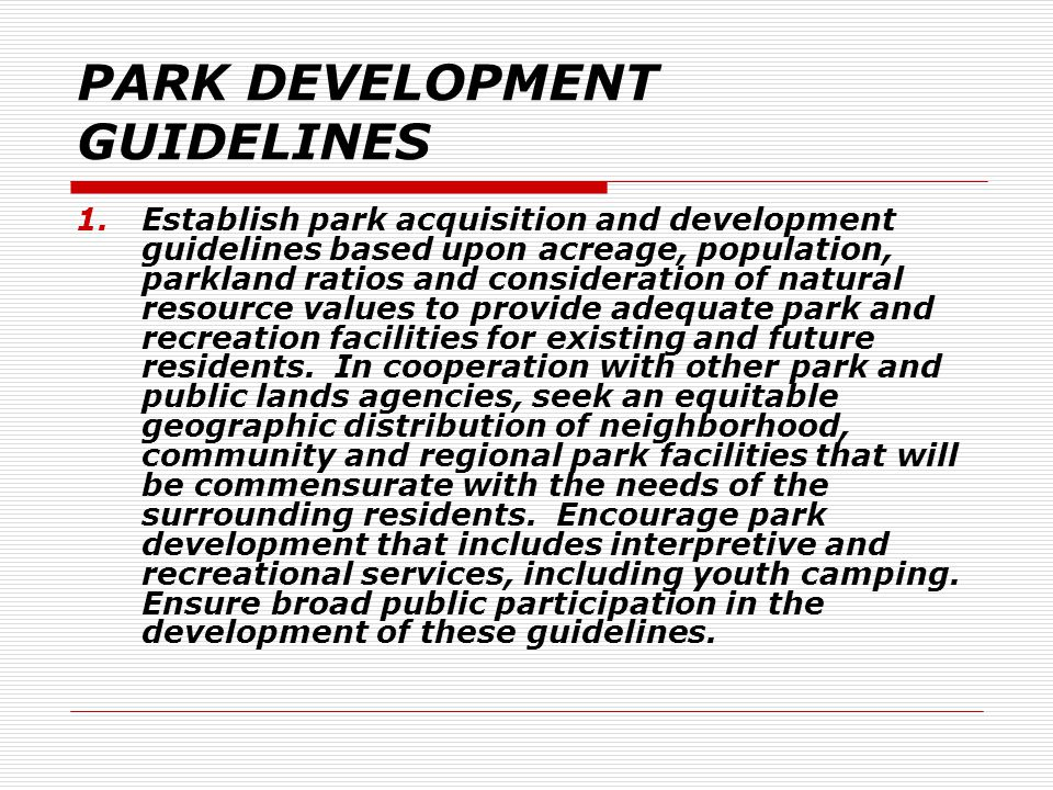 PARK DEVELOPMENT GUIDELINES 1.Establish park acquisition and development guidelines based upon acreage, population, parkland ratios and consideration of natural resource values to provide adequate park and recreation facilities for existing and future residents.