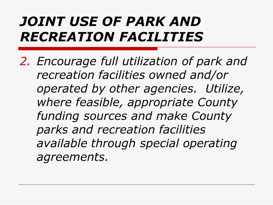 JOINT USE OF PARK AND RECREATION FACILITIES 2.Encourage full utilization of park and recreation facilities owned and/or operated by other agencies.