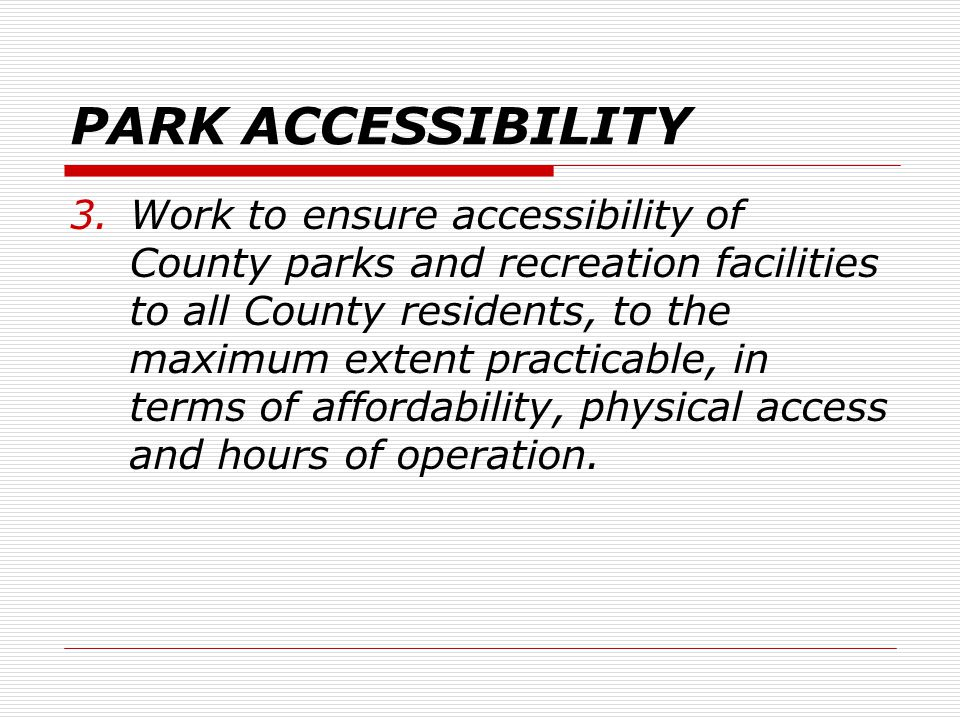 PARK ACCESSIBILITY 3.Work to ensure accessibility of County parks and recreation facilities to all County residents, to the maximum extent practicable, in terms of affordability, physical access and hours of operation.